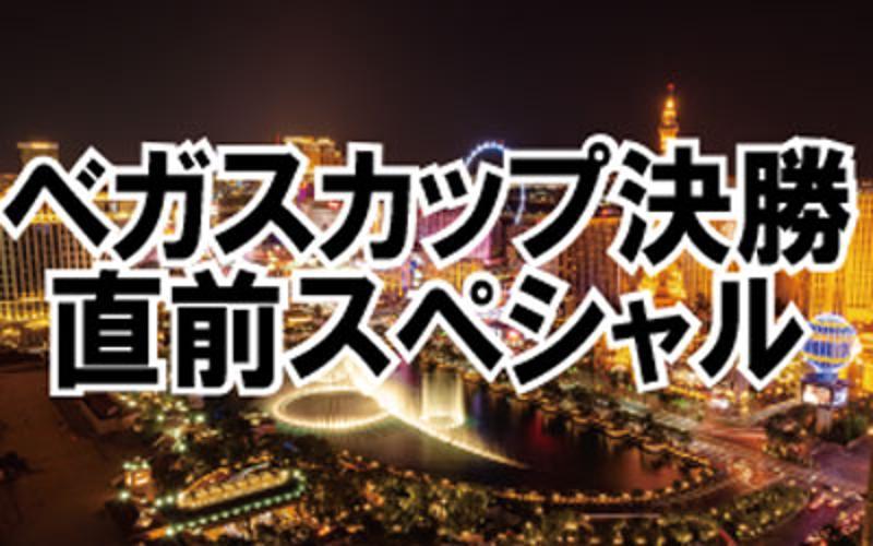 ベガスカップ決勝 直前スペシャル